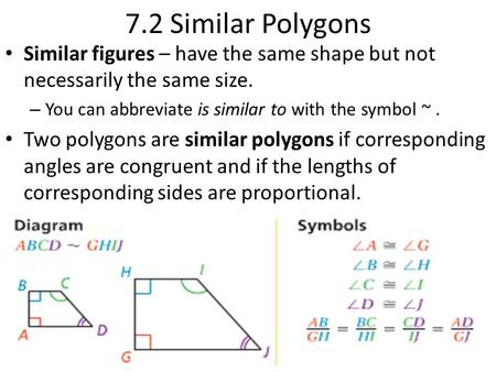 7.2 Similar Polygons Similar figures – have the same shape but not necessarily the same size. You can abbreviate is similar to with the symbol ~ . Two.