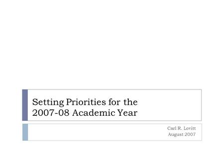 Setting Priorities for the 2007-08 Academic Year Carl R. Lovitt August 2007.