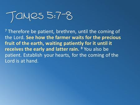 James 5:7-8 7 Therefore be patient, brethren, until the coming of the Lord. See how the farmer waits for the precious fruit of the earth, waiting patiently.