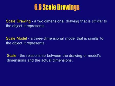 Scale Drawing - a two dimensional drawing that is similar to the object it represents. Scale Model - a three-dimensional model that is similar to the object.