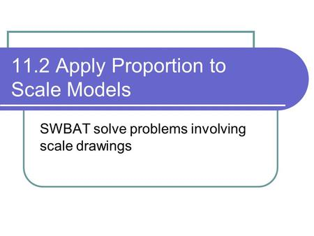 11.2 Apply Proportion to Scale Models SWBAT solve problems involving scale drawings.