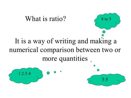 It is a way of writing and making a numerical comparison between two or more quantities 8 to 5 What is ratio? 3:5 1:2:5:4.