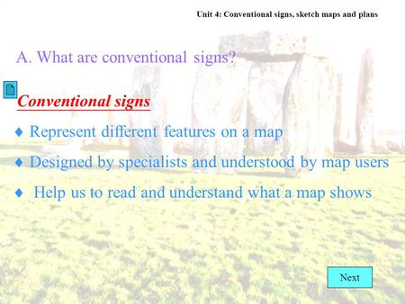 Unit 4: Conventional signs, sketch maps and plans A. What are conventional signs? Conventional signs  Represent different features on a map  Designed.