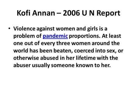 Kofi Annan – 2006 U N Report Violence against women and girls is a problem of pandemic proportions. At least one out of every three women around the world.