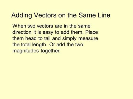 Adding Vectors on the Same Line When two vectors are in the same direction it is easy to add them. Place them head to tail and simply measure the total.