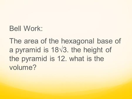 Bell Work: The area of the hexagonal base of a pyramid is 18√3. the height of the pyramid is 12. what is the volume?