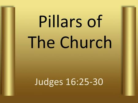 Pillars of The Church Judges 16:25-30. 1Timothy 3:15 if I delay, you may know how one ought to behave in the household of God, which is the church of.