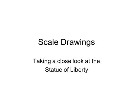 Scale Drawings Taking a close look at the Statue of Liberty.