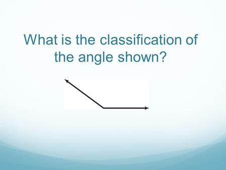 What is the classification of the angle shown?. obtuse.