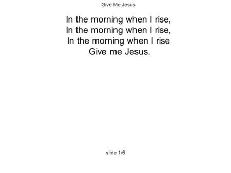 Give Me Jesus In the morning when I rise, In the morning when I rise Give me Jesus. slide 1/6.