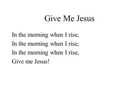 Give Me Jesus In the morning when I rise, Give me Jesus!