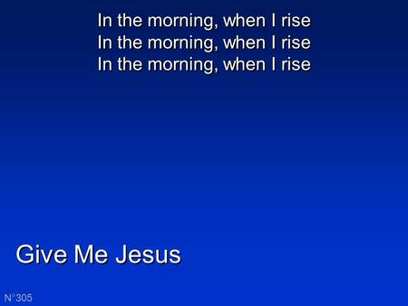 Give Me Jesus N°305 In the morning, when I rise In the morning, when I rise In the morning, when I rise.