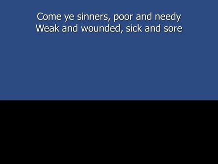 Come ye sinners, poor and needy Weak and wounded, sick and sore.