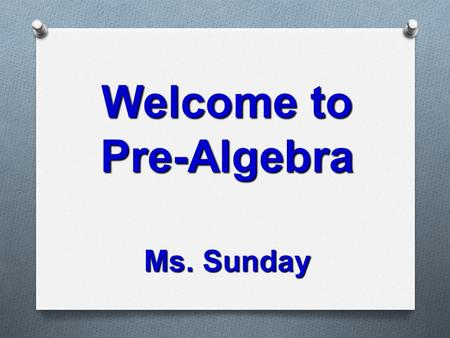 Welcome to Pre-Algebra Ms. Sunday. Key Points for Curriculum Night O Curriculum Goals O Homework Expectations O Attendance and Assignments O Grading Policy.
