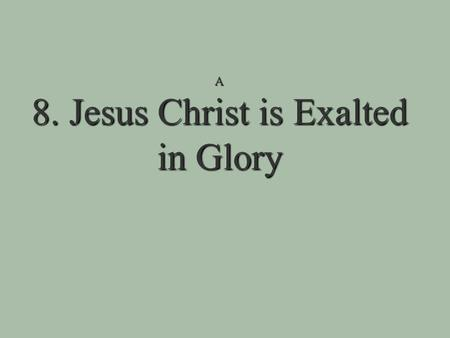 A 8. Jesus Christ is Exalted in Glory 8. Jesus Christ is Exalted in Glory Jesus' rising back to life is the beginning of his exaltation!