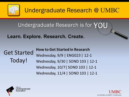 Undergraduate UMBC Undergraduate Research is for YOU Get Started Today! How to Get Started in Research Wednesday, 9/9 | ENG023 | 12-1 Wednesday,