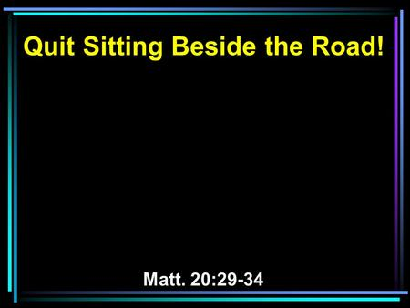 Quit Sitting Beside the Road! Matt. 20:29-34. 29 Now as they went out of Jericho, a great multitude followed Him. 30 And behold, two blind men sitting.