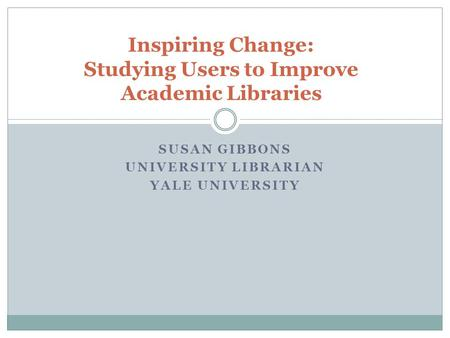 SUSAN GIBBONS UNIVERSITY LIBRARIAN YALE UNIVERSITY Inspiring Change: Studying Users to Improve Academic Libraries.