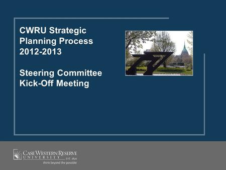 CWRU Strategic Planning Process 2012-2013 Steering Committee Kick-Off Meeting.