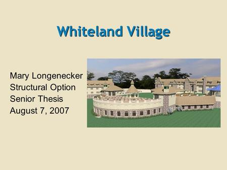 Whiteland Village Mary Longenecker Structural Option Senior Thesis August 7, 2007.