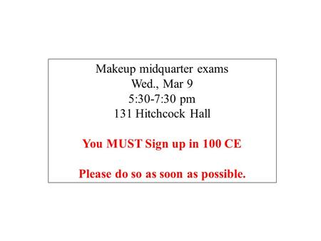 Makeup midquarter exams Wed., Mar 9 5:30-7:30 pm 131 Hitchcock Hall You MUST Sign up in 100 CE Please do so as soon as possible.
