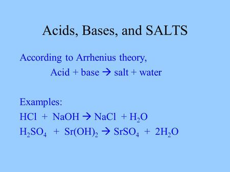Acids, Bases, and SALTS According to Arrhenius theory, Acid + base  salt + water Examples: HCl + NaOH  NaCl + H 2 O H 2 SO 4 + Sr(OH) 2  SrSO 4 + 2H.