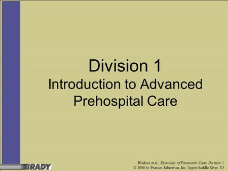 Bledsoe et al., Essentials of Paramedic Care: Division 1 © 2006 by Pearson Education, Inc. Upper Saddle River, NJ Division 1 Introduction to Advanced Prehospital.