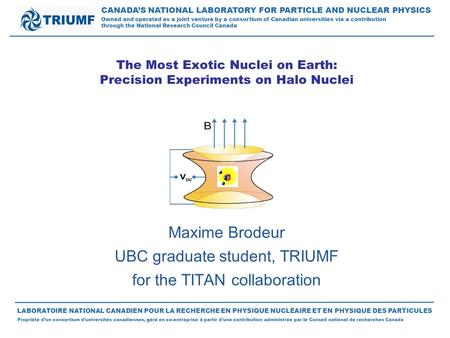 The Most Exotic Nuclei on Earth: Precision Experiments on Halo Nuclei Maxime Brodeur UBC graduate student, TRIUMF for the TITAN collaboration CANADA'S.