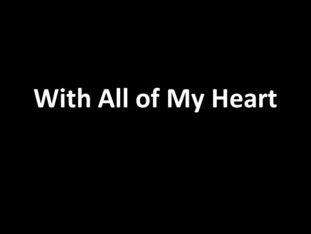 With All of My Heart. With all of my heart With all of my heart I will praise you Lord With all of my heart.