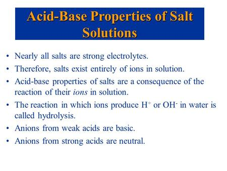 Nearly all salts are strong electrolytes. Therefore, salts exist entirely of ions in solution. Acid-base properties of salts are a consequence of the reaction.