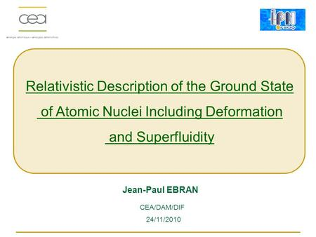 Relativistic Description of the Ground State of Atomic Nuclei Including Deformation and Superfluidity Jean-Paul EBRAN 24/11/2010 CEA/DAM/DIF.
