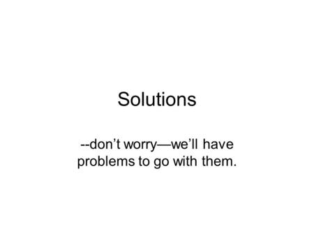 Solutions --don't worry—we'll have problems to go with them.