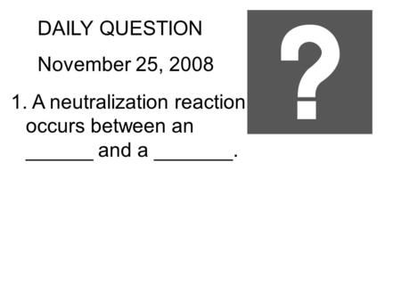 DAILY QUESTION November 25, 2008 1. A neutralization reaction occurs between an ______ and a _______.