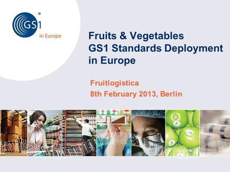 Fruits & Vegetables GS1 Standards Deployment in Europe Fruitlogistica 8th February 2013, Berlin.
