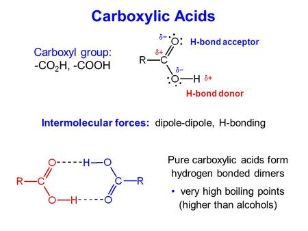 Carboxylic Acids Carboxyl group: -CO 2 H, -COOH Pure carboxylic acids form hydrogen bonded dimers very high boiling points (higher than alcohols) H-bond.