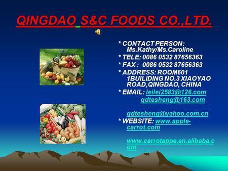 QINGDAO S&C FOODS CO.,LTD. * CONTACT PERSON: Ms.Kathy/Ms.Caroline * TELE: 0086 0532 87656363 * FAX : 0086 0532 87656363 * ADDRESS: ROOM601 1BUILIDING NO.3.