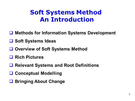 1 Soft Systems Method An Introduction  Methods for Information Systems Development  Soft Systems Ideas  Overview of Soft Systems Method  Rich Pictures.