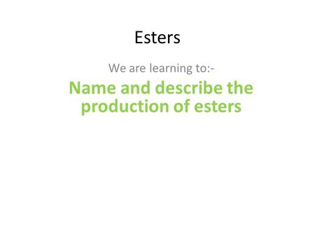 Esters We are learning to:- Name and describe the production of esters.