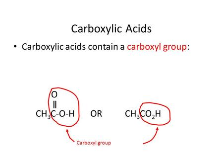 Carboxylic Acids Carboxylic acids contain a carboxyl group: O CH 3 C-O-H ORCH 3 CO 2 H Carboxyl group.