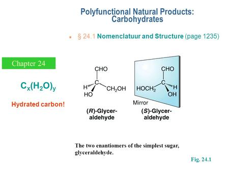N § 24.1 Nomenclatuur and Structure (page 1235) Polyfunctional Natural Products: Carbohydrates Chapter 24 The two enantiomers of the simplest sugar, glyceraldehyde.