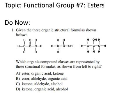 Topic: Functional Group #7: Esters Do Now:. Esters General format R and R ' = hydrocarbon branches – Can be same or different Esters contain carbonyl.