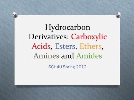 Hydrocarbon Derivatives: Carboxylic Acids, Esters, Ethers, Amines and Amides SCH4U Spring 2012.