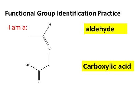 Functional Group Identification Practice I am a: aldehyde Carboxylic acid.