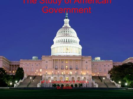 The Study of American Government AP US Government & Politics Dr. Smith.