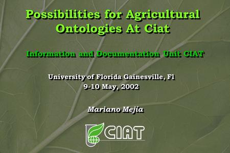 Possibilities for Agricultural Ontologies At Ciat Information and Documentation Unit CIAT Mariano Mejía University of Florida Gainesville, Fl 9-10 May,