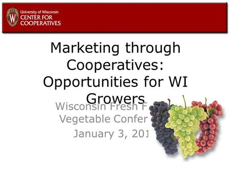 Marketing through Cooperatives: Opportunities for WI Growers Wisconsin Fresh Fruit & Vegetable Conference January 3, 2011.