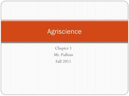 Chapter 1 Mr. Pullom Fall 2011 Agriscience. Objectives Explain agriscience and technology Relate the meaning and importance of AFNR Identify career pathways.