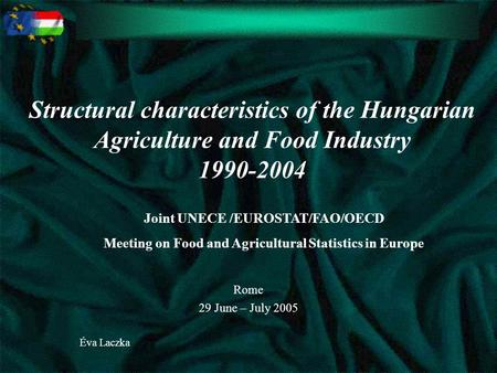 Structural characteristics of the Hungarian Agriculture and Food Industry 1990-2004 Rome 29 June – July 2005 Éva Laczka Joint UNECE /EUROSTAT/FAO/OECD.