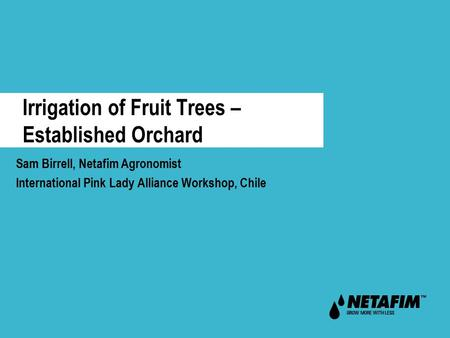 Irrigation of Fruit Trees – Established Orchard Sam Birrell, Netafim Agronomist International Pink Lady Alliance Workshop, Chile.