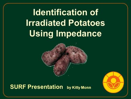 Identification of Irradiated Potatoes Using Impedance SURF Presentation by Kitty Monn.